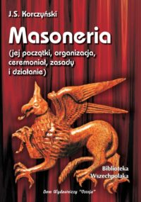 Masoneria. Jej początki, organizacja, ceremoniał, zasady i działanie,