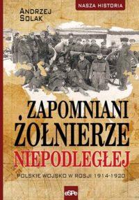 Nasza historia. Zapomniani żołnierze Niepodległej. Polskie wojsko w Rosji 1914-1920